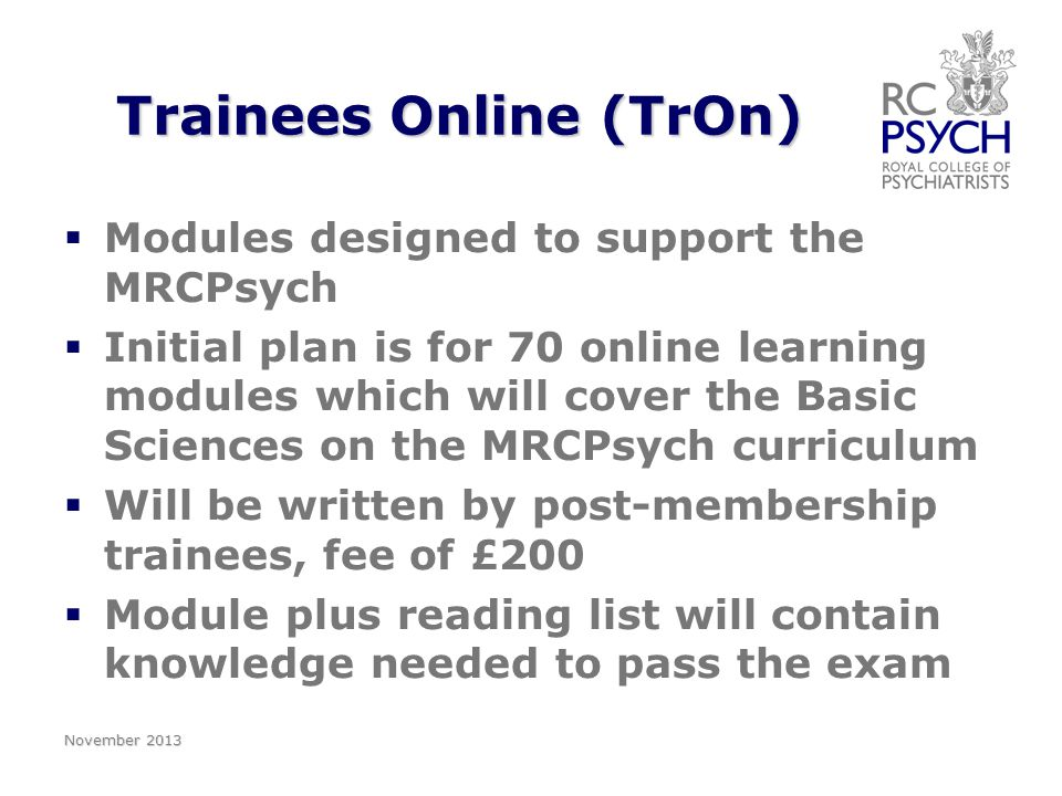 Trainees Online (TrOn)   Modules designed to support the MRCPsych   Initial plan is for 70 online learning modules which will cover the Basic Sciences on the MRCPsych curriculum   Will be written by post-membership trainees, fee of £200   Module plus reading list will contain knowledge needed to pass the exam November 2013