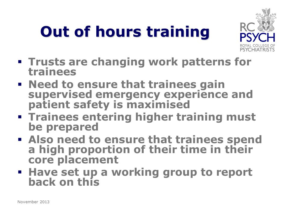 Out of hours training   Trusts are changing work patterns for trainees   Need to ensure that trainees gain supervised emergency experience and patient safety is maximised   Trainees entering higher training must be prepared   Also need to ensure that trainees spend a high proportion of their time in their core placement   Have set up a working group to report back on this November 2013