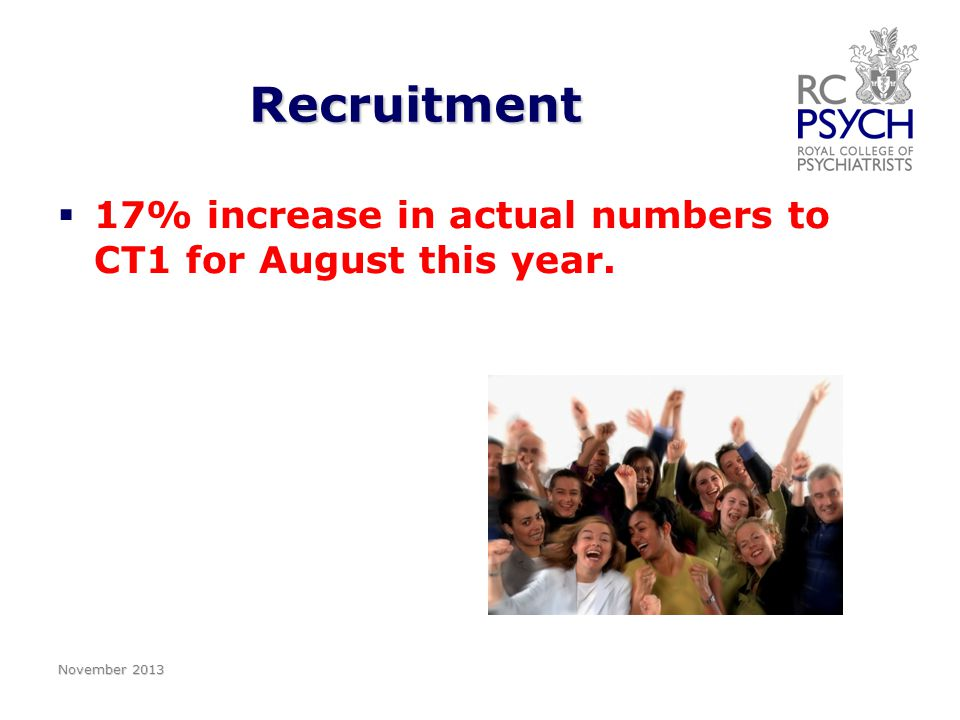 Recruitment   17% increase in actual numbers to CT1 for August this year. November 2013