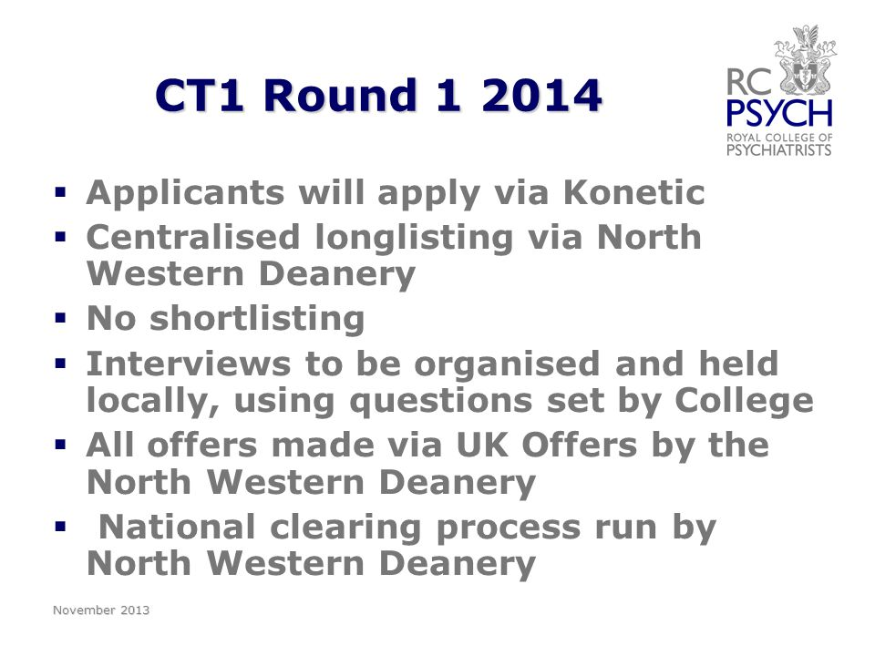 CT1 Round 1 2014   Applicants will apply via Konetic   Centralised longlisting via North Western Deanery   No shortlisting   Interviews to be organised and held locally, using questions set by College   All offers made via UK Offers by the North Western Deanery   National clearing process run by North Western Deanery November 2013
