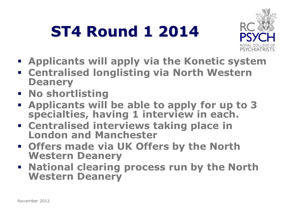 ST4 Round 1 2014   Applicants will apply via the Konetic system   Centralised longlisting via North Western Deanery   No shortlisting   Applicants will be able to apply for up to 3 specialties, having 1 interview in each.