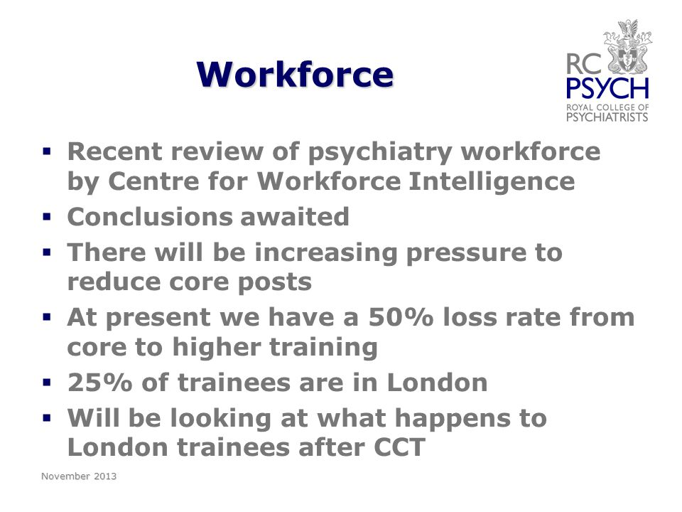 Foundation training   The target in England is 45% of foundation doctors should rotate through a four month placement in psychiatry in England   22.5% in F1 and 22.5% in F2   Have appointed a College Advisor for Foundation training, Ann Boyle.
