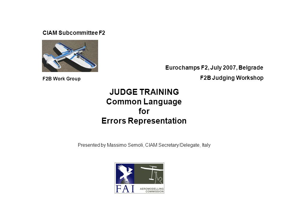 CIAM Subcommittee F2 F2B Work Group Eurochamps F2, July 2007, Belgrade F2B Judging Workshop JUDGE TRAINING Common Language for Errors Representation Presented by Massimo Semoli, CIAM Secretary/Delegate, Italy