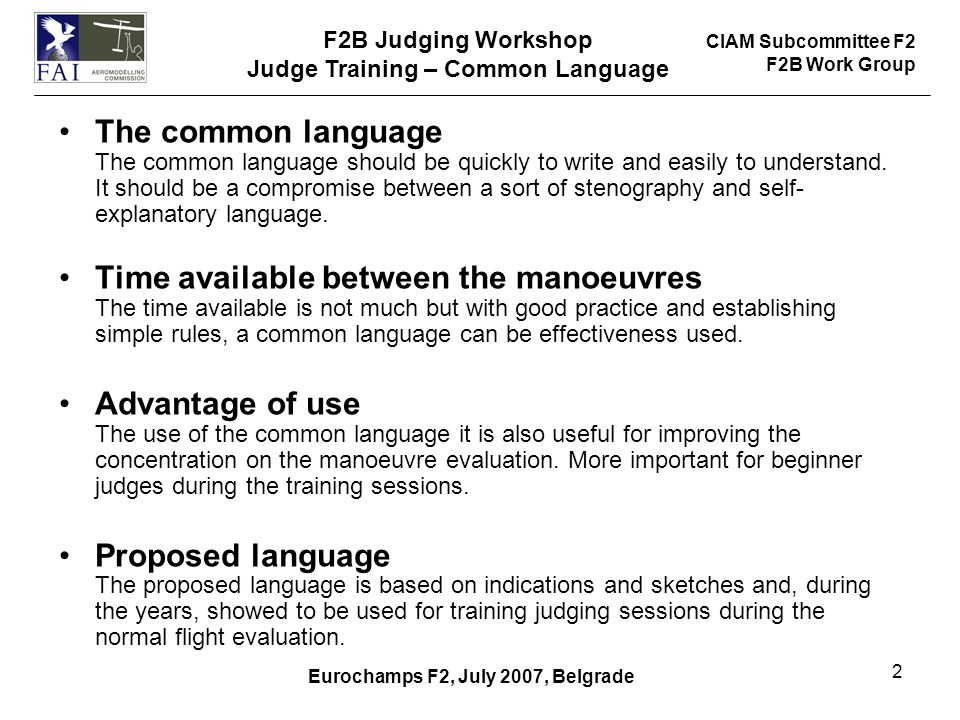 CIAM Subcommittee F2 F2B Work Group F2B Judging Workshop Judge Training – Common Language Eurochamps F2, July 2007, Belgrade 2 The common language The common language should be quickly to write and easily to understand.