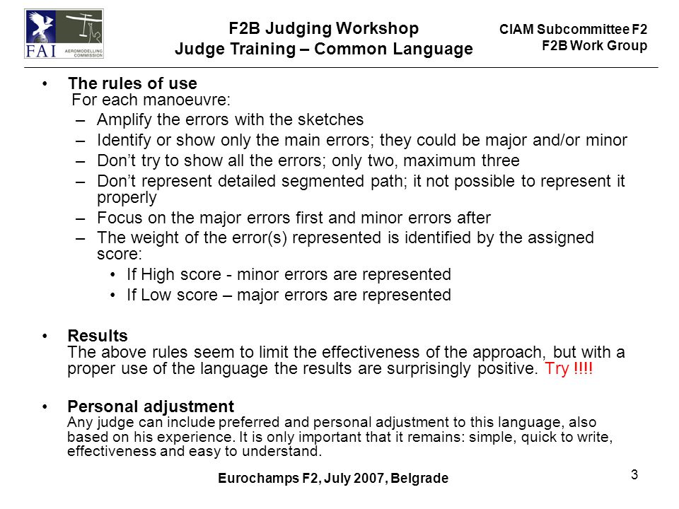 CIAM Subcommittee F2 F2B Work Group F2B Judging Workshop Judge Training – Common Language Eurochamps F2, July 2007, Belgrade 3 The rules of use For each manoeuvre: –Amplify the errors with the sketches –Identify or show only the main errors; they could be major and/or minor –Don't try to show all the errors; only two, maximum three –Don't represent detailed segmented path; it not possible to represent it properly –Focus on the major errors first and minor errors after –The weight of the error(s) represented is identified by the assigned score: If High score - minor errors are represented If Low score – major errors are represented Results The above rules seem to limit the effectiveness of the approach, but with a proper use of the language the results are surprisingly positive.