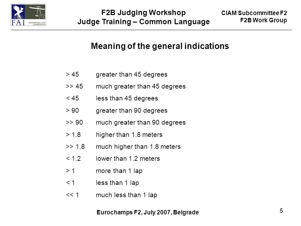 CIAM Subcommittee F2 F2B Work Group F2B Judging Workshop Judge Training – Common Language Eurochamps F2, July 2007, Belgrade 5 Meaning of the general indications > 45 greater than 45 degrees >> 45much greater than 45 degrees < 45less than 45 degrees > 90 greater than 90 degrees >> 90much greater than 90 degrees > 1.8higher than 1.8 meters >> 1.8much higher than 1.8 meters < 1.2lower than 1.2 meters > 1more than 1 lap < 1less than 1 lap << 1much less than 1 lap