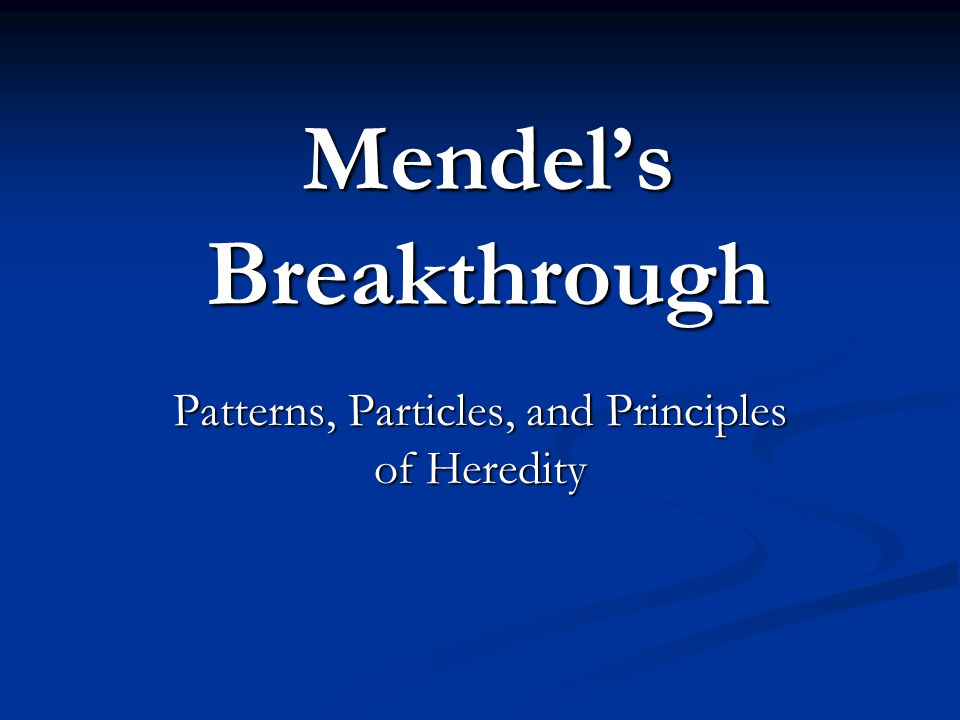 Mendel's Breakthrough Patterns, Particles, and Principles of Heredity