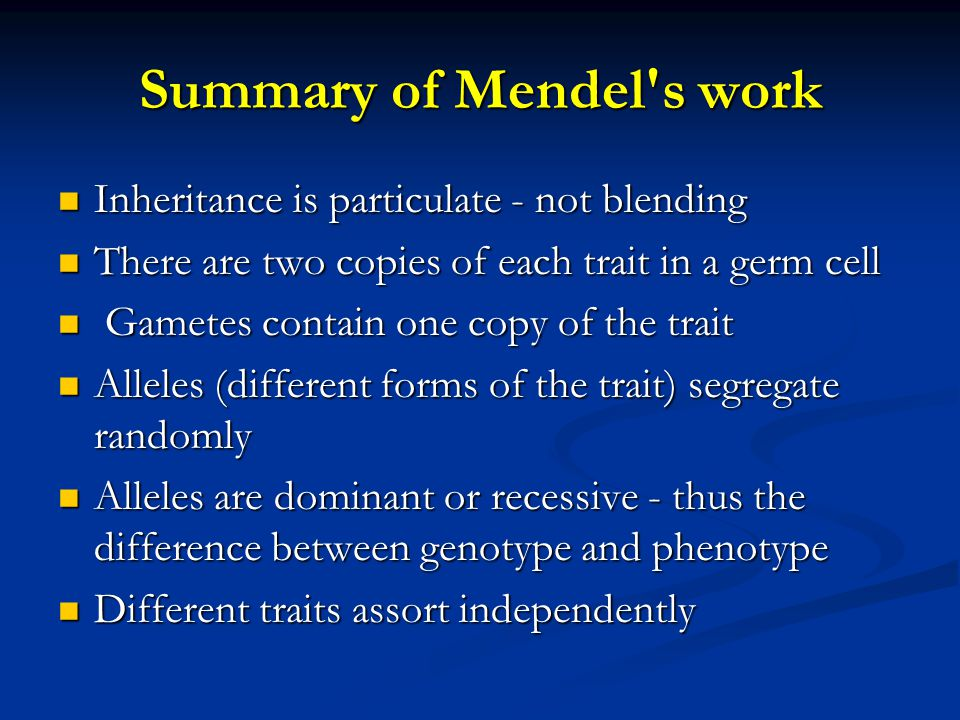 Summary of Mendel's work Inheritance is particulate - not blending Inheritance is particulate - not blending There are two copies of each trait in a g