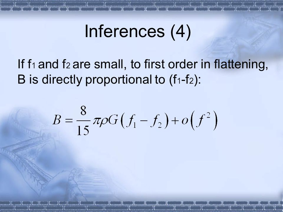 Inferences (4) If f 1 and f 2 are small, to first order in flattening, B is directly proportional to (f 1 -f 2 ):