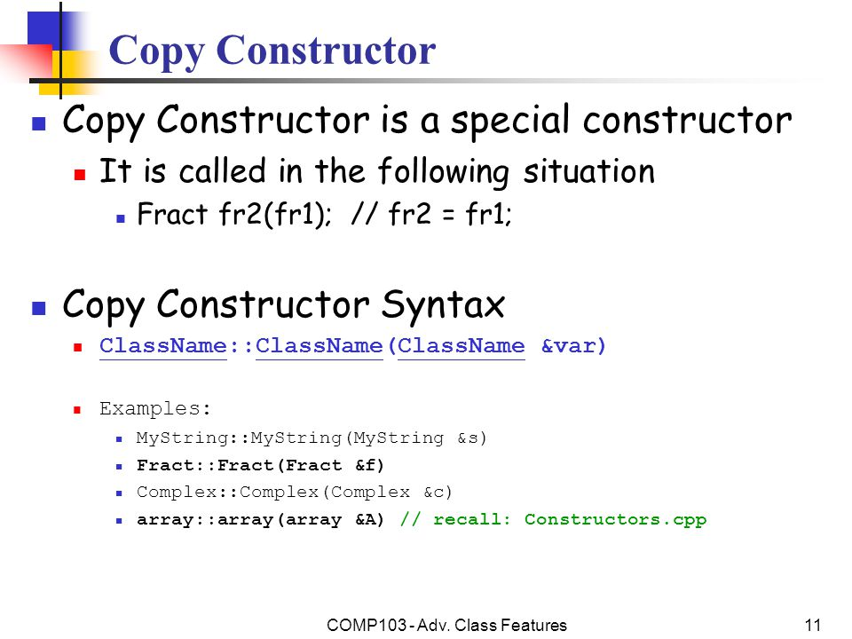 COMP103 - Adv. Class Features11 Copy Constructor Copy Constructor is a special constructor It is called in the following situation Fract fr2(fr1); //