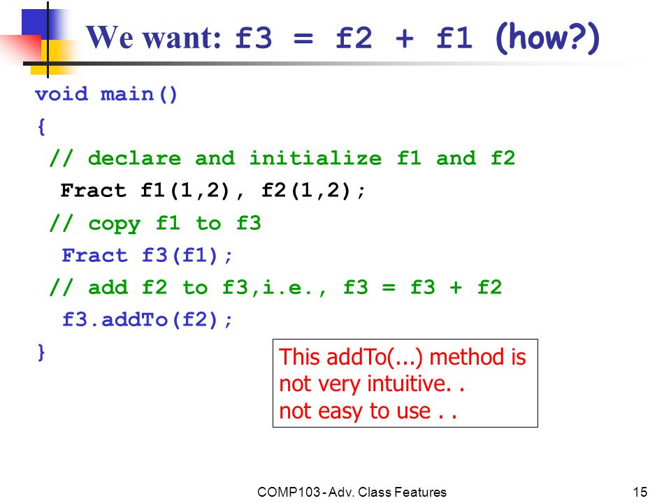 COMP103 - Adv. Class Features15 We want: f3 = f2 + f1 (how?) void main() { // declare and initialize f1 and f2 Fract f1(1,2), f2(1,2); // copy f1 to f