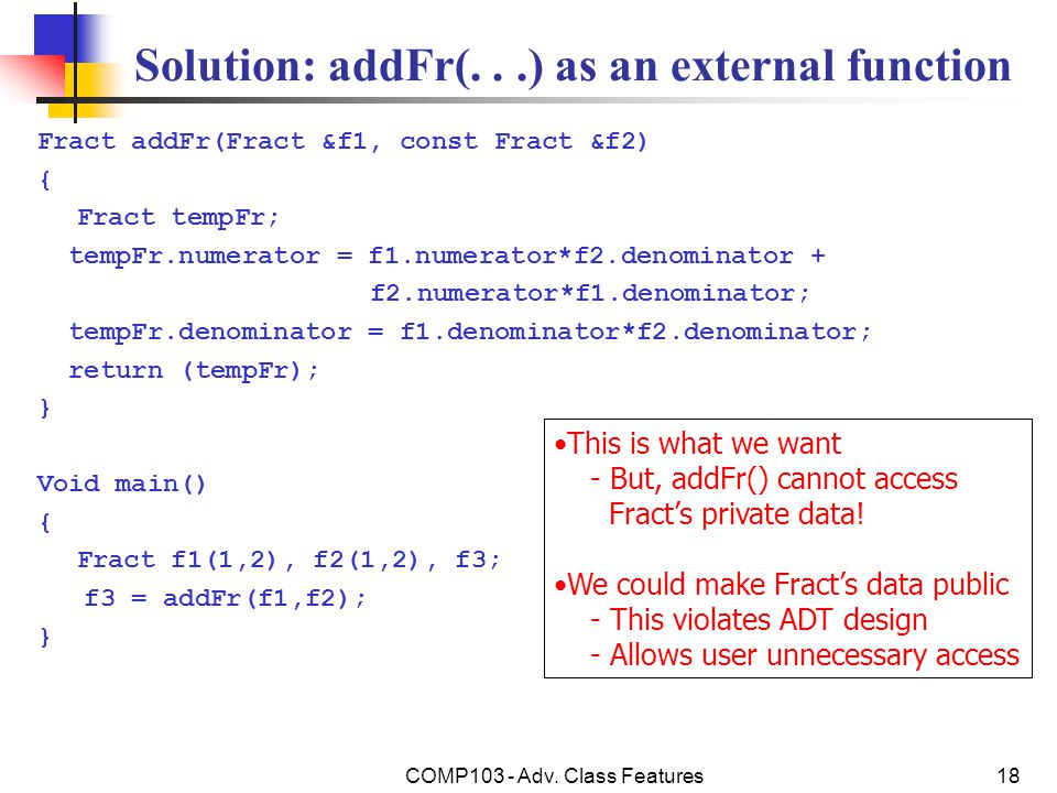 COMP103 - Adv. Class Features18 Solution: addFr(...) as an external function Fract addFr(Fract &f1, const Fract &f2) { Fract tempFr; tempFr.numerator
