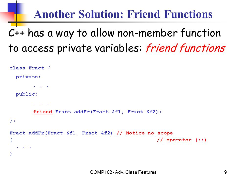 COMP103 - Adv. Class Features19 Another Solution: Friend Functions C++ has a way to allow non-member function to access private variables: friend func