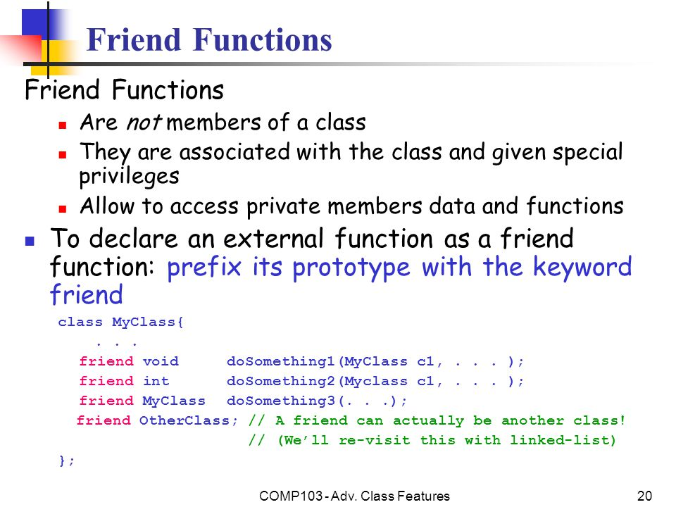 COMP103 - Adv. Class Features20 Friend Functions Are not members of a class They are associated with the class and given special privileges Allow to a