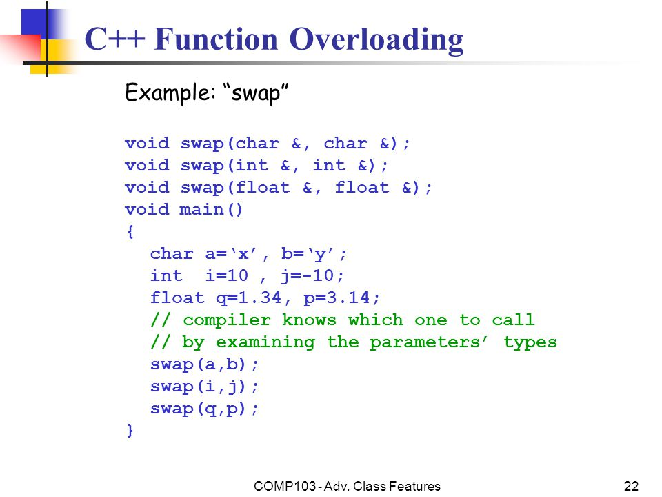 """COMP103 - Adv. Class Features22 C++ Function Overloading Example: """"swap"""" void swap(char &, char &); void swap(int &, int &); void swap(float &, float"""