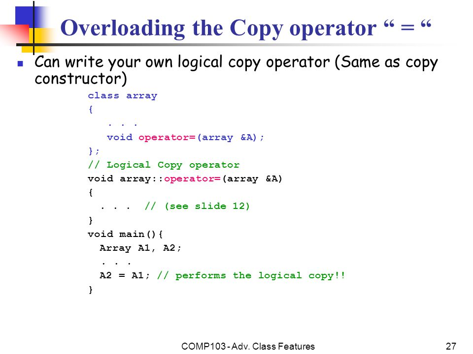 """COMP103 - Adv. Class Features27 Overloading the Copy operator """" = """" Can write your own logical copy operator (Same as copy constructor) class array {."""