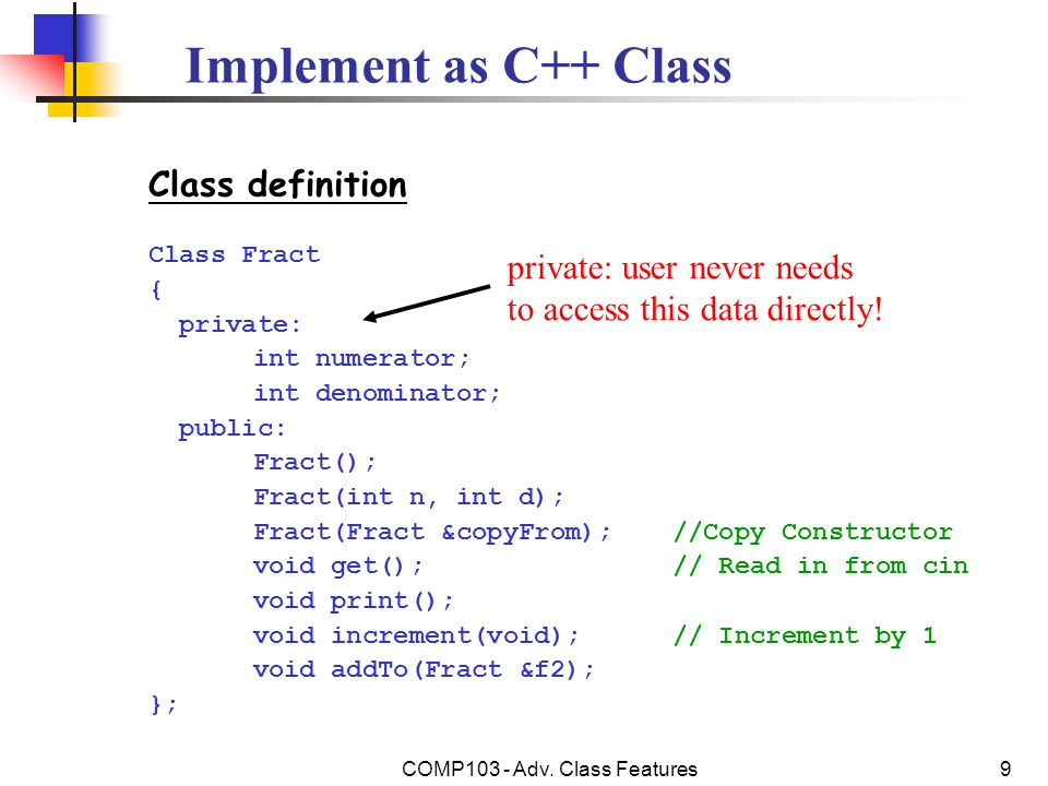 COMP103 - Adv. Class Features9 Implement as C++ Class Class definition Class Fract { private: int numerator; int denominator; public: Fract(); Fract(i