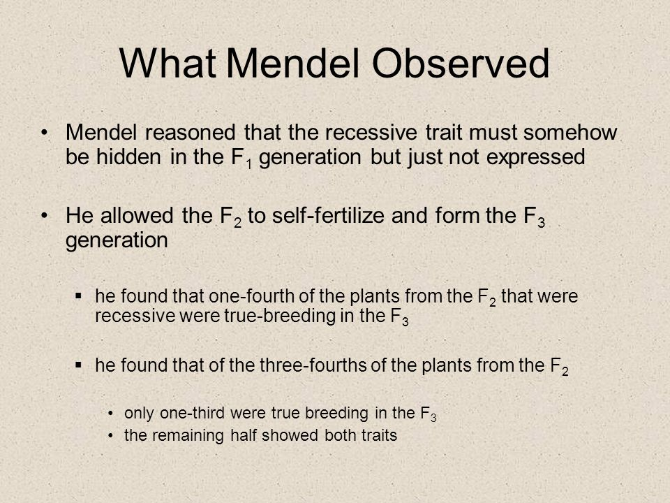 What Mendel Observed Mendel reasoned that the recessive trait must somehow be hidden in the F 1 generation but just not expressed He allowed the F 2 t