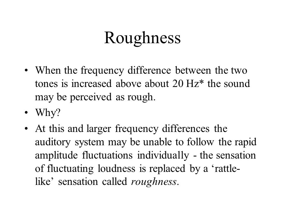 Roughness When the frequency difference between the two tones is increased above about 20 Hz* the sound may be perceived as rough.