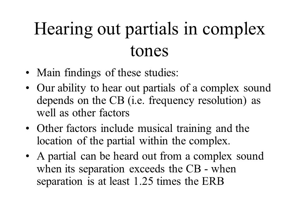 Hearing out partials in complex tones Main findings of these studies: Our ability to hear out partials of a complex sound depends on the CB (i.e.