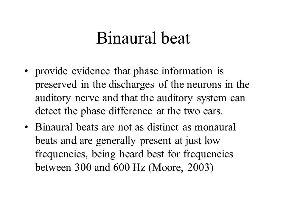 Binaural beat provide evidence that phase information is preserved in the discharges of the neurons in the auditory nerve and that the auditory system can detect the phase difference at the two ears.