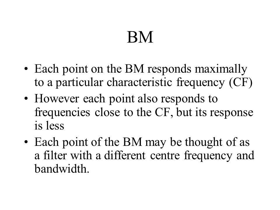 BM Each point on the BM responds maximally to a particular characteristic frequency (CF) However each point also responds to frequencies close to the CF, but its response is less Each point of the BM may be thought of as a filter with a different centre frequency and bandwidth.