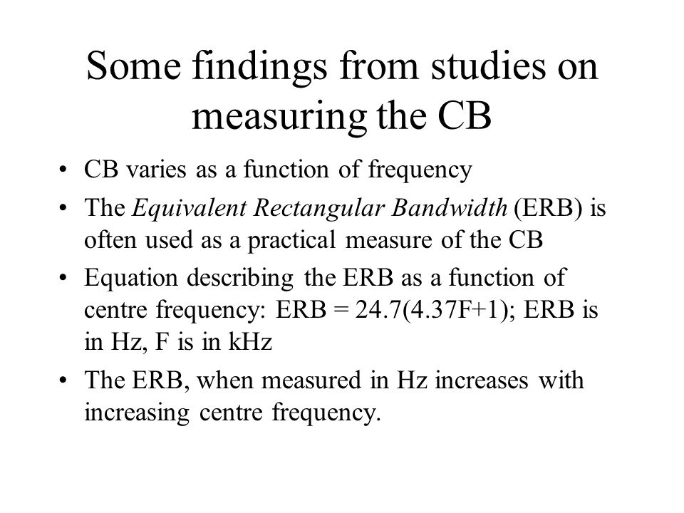 Some findings from studies on measuring the CB CB varies as a function of frequency The Equivalent Rectangular Bandwidth (ERB) is often used as a practical measure of the CB Equation describing the ERB as a function of centre frequency: ERB = 24.7(4.37F+1); ERB is in Hz, F is in kHz The ERB, when measured in Hz increases with increasing centre frequency.