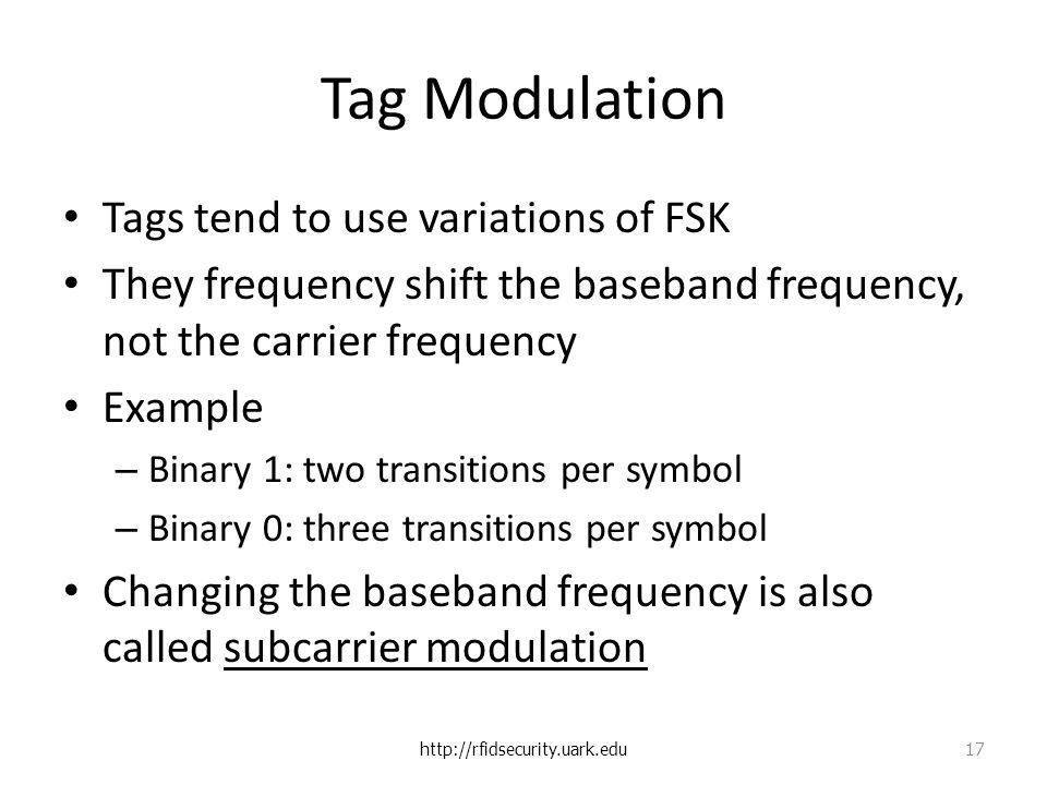 Tag Modulation Tags tend to use variations of FSK They frequency shift the baseband frequency, not the carrier frequency Example – Binary 1: two transitions per symbol – Binary 0: three transitions per symbol Changing the baseband frequency is also called subcarrier modulation http://rfidsecurity.uark.edu 17
