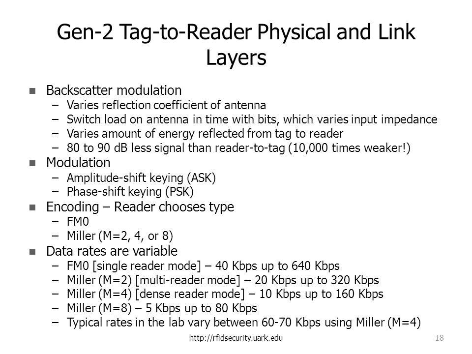 http://rfidsecurity.uark.edu 18 Gen-2 Tag-to-Reader Physical and Link Layers Backscatter modulation –Varies reflection coefficient of antenna –Switch load on antenna in time with bits, which varies input impedance –Varies amount of energy reflected from tag to reader –80 to 90 dB less signal than reader-to-tag (10,000 times weaker!) Modulation –Amplitude-shift keying (ASK) –Phase-shift keying (PSK) Encoding – Reader chooses type –FM0 –Miller (M=2, 4, or 8) Data rates are variable –FM0 [single reader mode] – 40 Kbps up to 640 Kbps –Miller (M=2) [multi-reader mode] – 20 Kbps up to 320 Kbps –Miller (M=4) [dense reader mode] – 10 Kbps up to 160 Kbps –Miller (M=8) – 5 Kbps up to 80 Kbps –Typical rates in the lab vary between 60-70 Kbps using Miller (M=4)