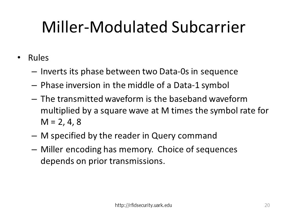 Miller-Modulated Subcarrier Rules – Inverts its phase between two Data-0s in sequence – Phase inversion in the middle of a Data-1 symbol – The transmitted waveform is the baseband waveform multiplied by a square wave at M times the symbol rate for M = 2, 4, 8 – M specified by the reader in Query command – Miller encoding has memory.