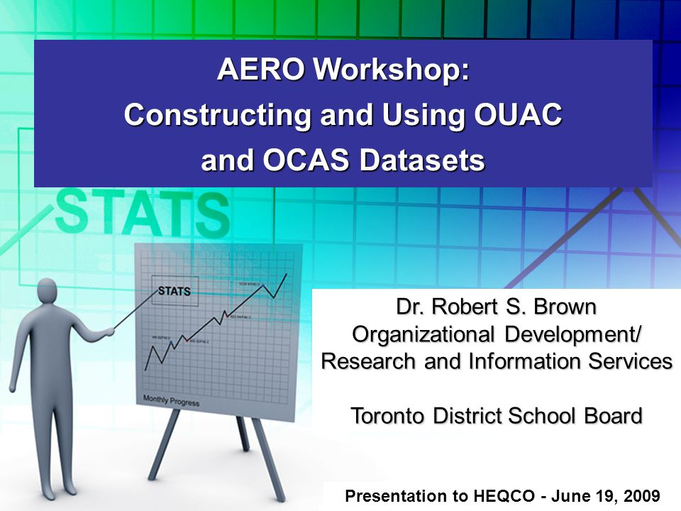 AERO Workshop: Constructing and Using OUAC and OCAS Datasets Presentation to HEQCO - June 19, 2009 Dr.
