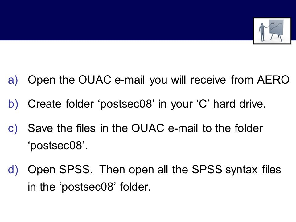 a)Open the OUAC e-mail you will receive from AERO b)Create folder 'postsec08' in your 'C' hard drive.