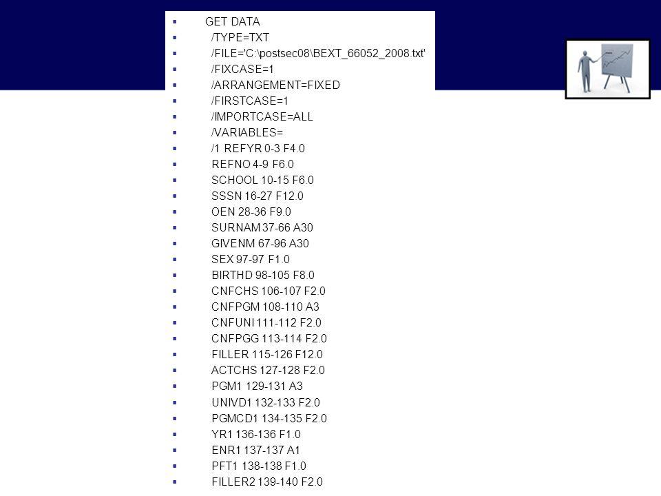  GET DATA  /TYPE=TXT  /FILE= C:\postsec08\BEXT_66052_2008.txt  /FIXCASE=1  /ARRANGEMENT=FIXED  /FIRSTCASE=1  /IMPORTCASE=ALL  /VARIABLES=  /1 REFYR 0-3 F4.0  REFNO 4-9 F6.0  SCHOOL 10-15 F6.0  SSSN 16-27 F12.0  OEN 28-36 F9.0  SURNAM 37-66 A30  GIVENM 67-96 A30  SEX 97-97 F1.0  BIRTHD 98-105 F8.0  CNFCHS 106-107 F2.0  CNFPGM 108-110 A3  CNFUNI 111-112 F2.0  CNFPGG 113-114 F2.0  FILLER 115-126 F12.0  ACTCHS 127-128 F2.0  PGM1 129-131 A3  UNIVD1 132-133 F2.0  PGMCD1 134-135 F2.0  YR1 136-136 F1.0  ENR1 137-137 A1  PFT1 138-138 F1.0  FILLER2 139-140 F2.0