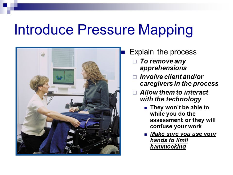 Introduce Pressure Mapping Explain the process  To remove any apprehensions  Involve client and/or caregivers in the process  Allow them to interact with the technology They won't be able to while you do the assessment or they will confuse your work Make sure you use your hands to limit hammocking