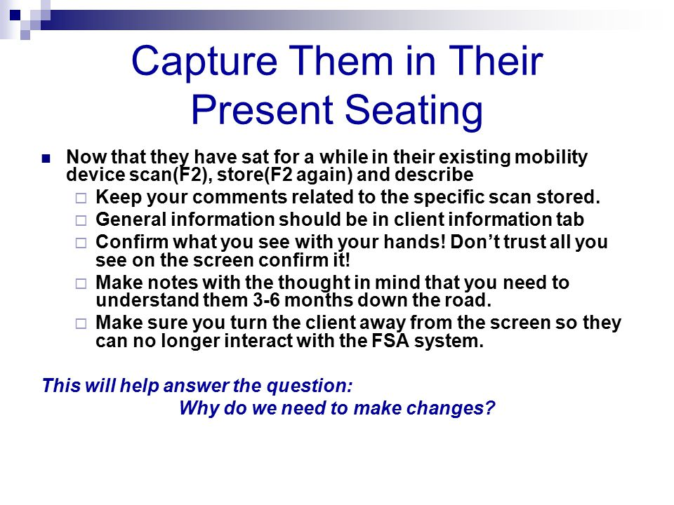 Capture Them in Their Present Seating Now that they have sat for a while in their existing mobility device scan(F2), store(F2 again) and describe  Keep your comments related to the specific scan stored.