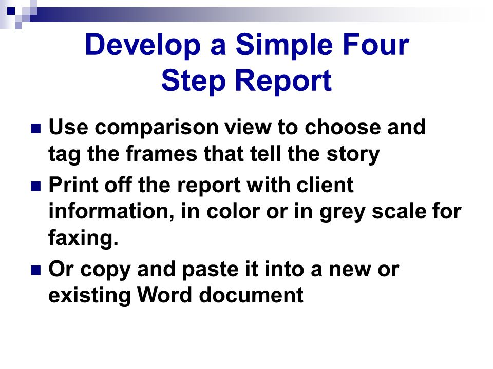 Develop a Simple Four Step Report Use comparison view to choose and tag the frames that tell the story Print off the report with client information, in color or in grey scale for faxing.