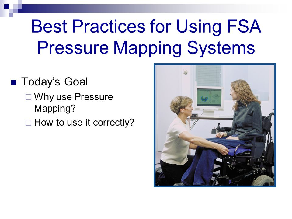 Best Practices for Using FSA Pressure Mapping Systems Today's Goal  Why use Pressure Mapping.