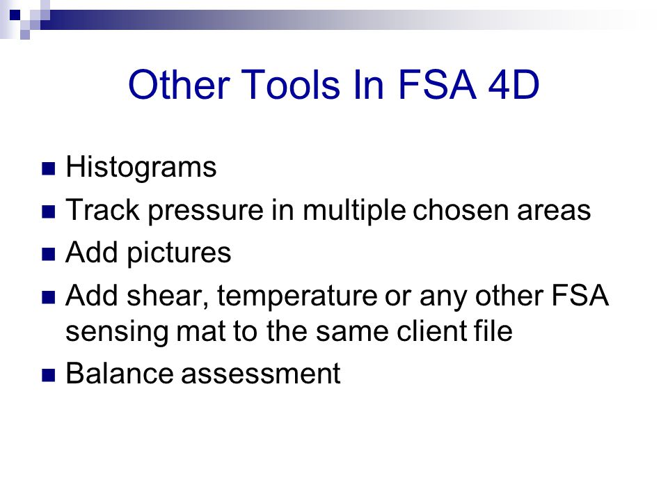 Other Tools In FSA 4D Histograms Track pressure in multiple chosen areas Add pictures Add shear, temperature or any other FSA sensing mat to the same client file Balance assessment