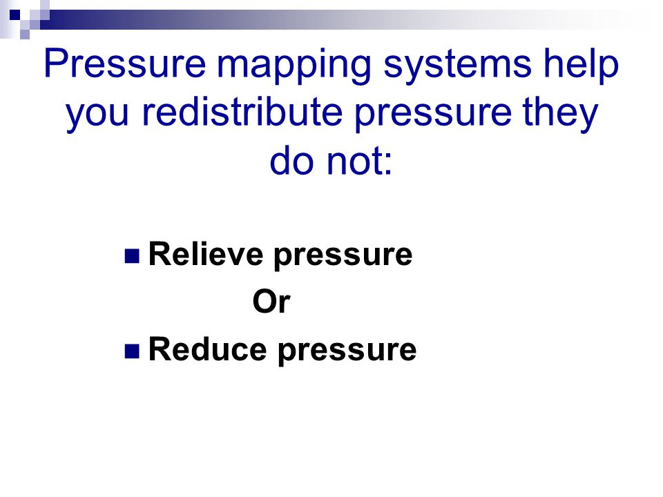 Pressure mapping systems help you redistribute pressure they do not: Relieve pressure Or Reduce pressure