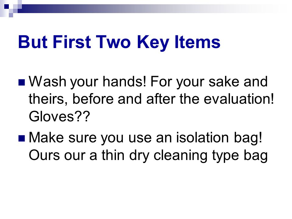 But First Two Key Items Wash your hands. For your sake and theirs, before and after the evaluation.