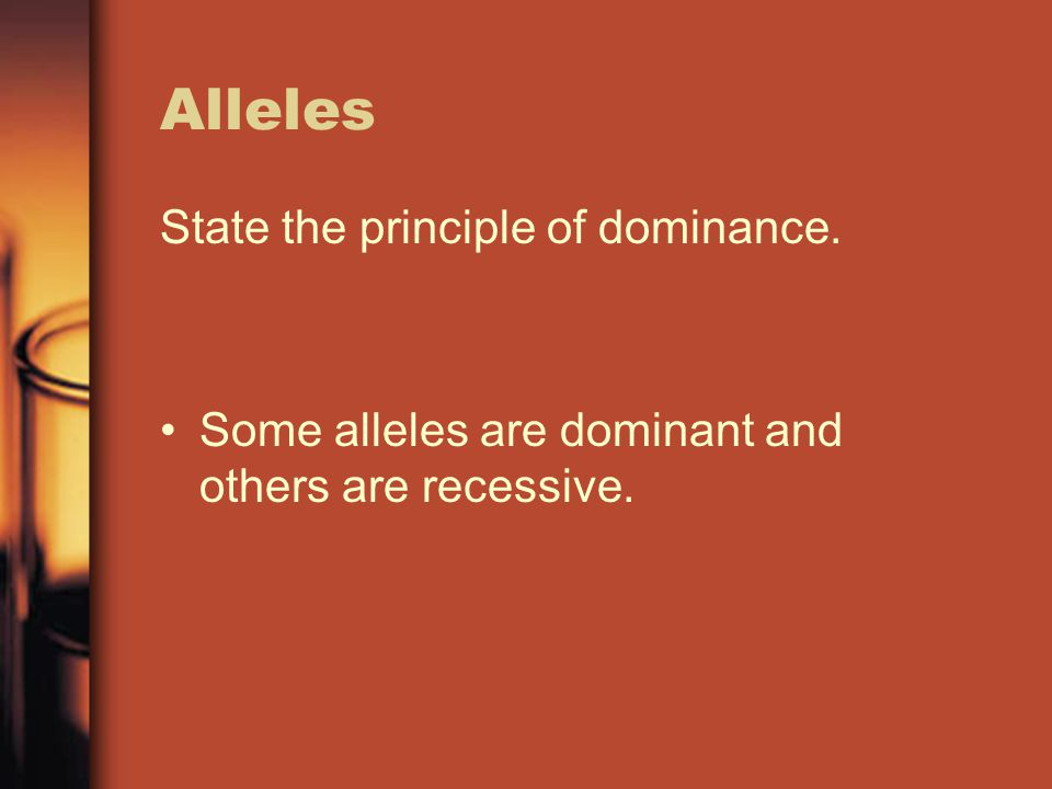 Alleles State the principle of dominance. Some alleles are dominant and others are recessive.