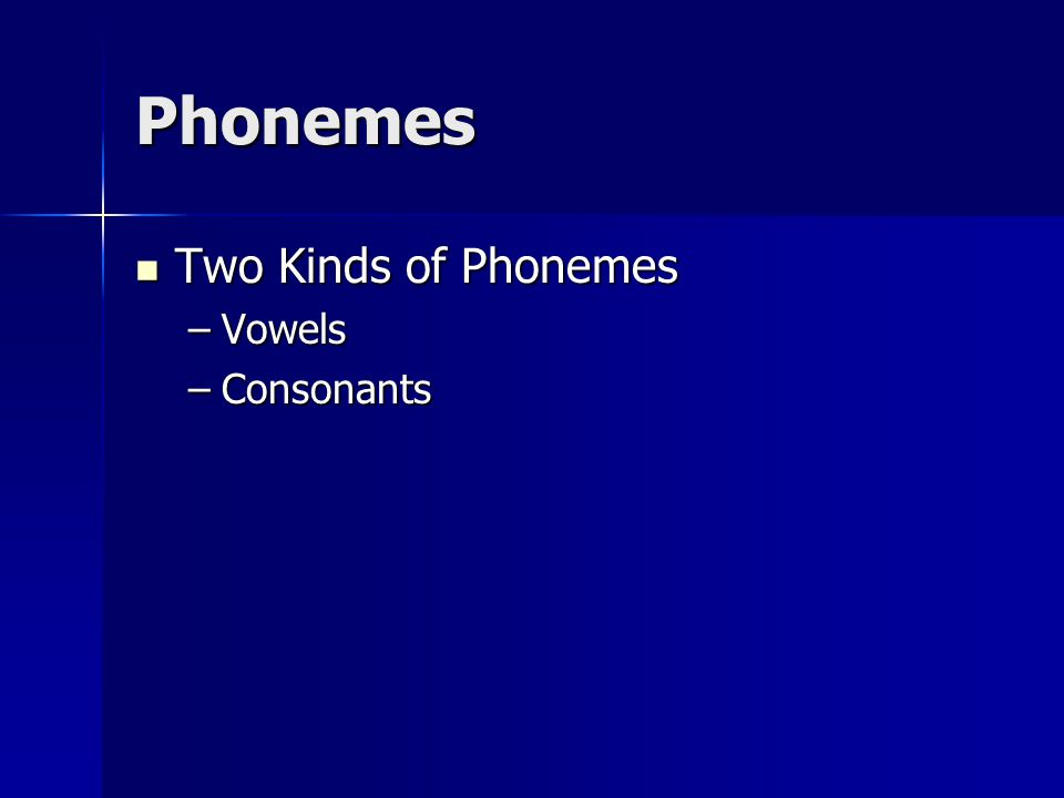 Phonemes Two Kinds of Phonemes Two Kinds of Phonemes –Vowels –Consonants
