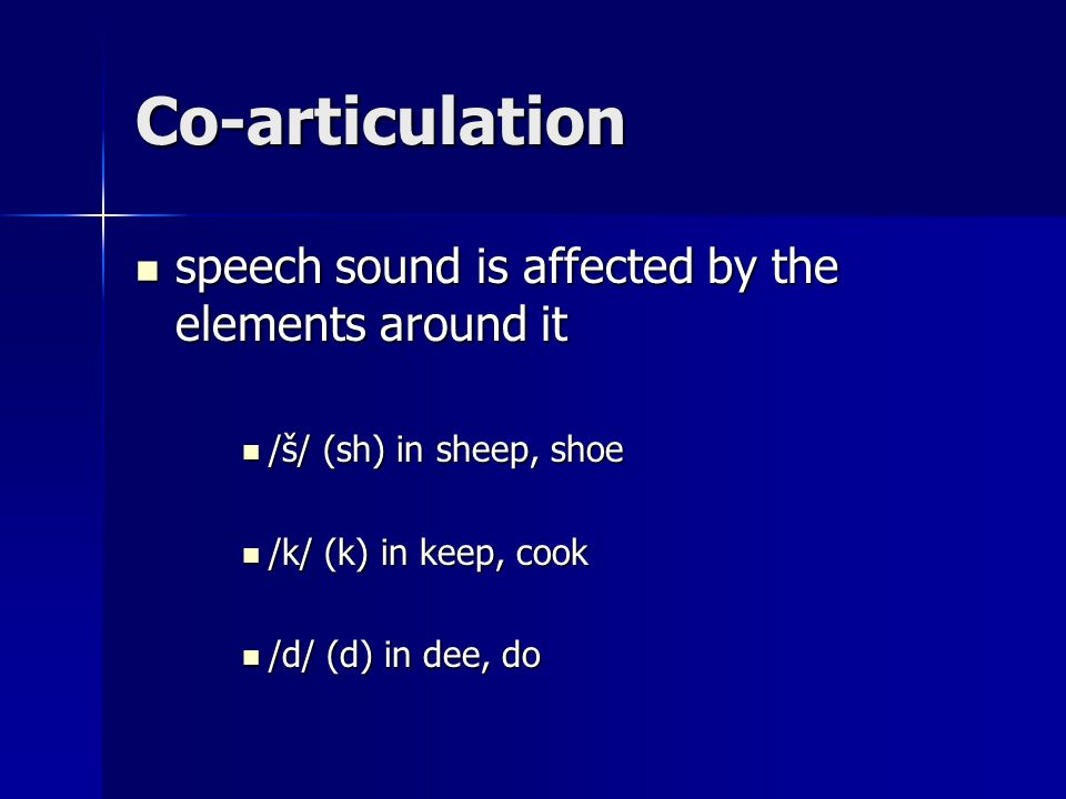 Co-articulation speech sound is affected by the elements around it speech sound is affected by the elements around it /š/ (sh) in sheep, shoe /š/ (sh) in sheep, shoe /k/ (k) in keep, cook /k/ (k) in keep, cook /d/ (d) in dee, do /d/ (d) in dee, do