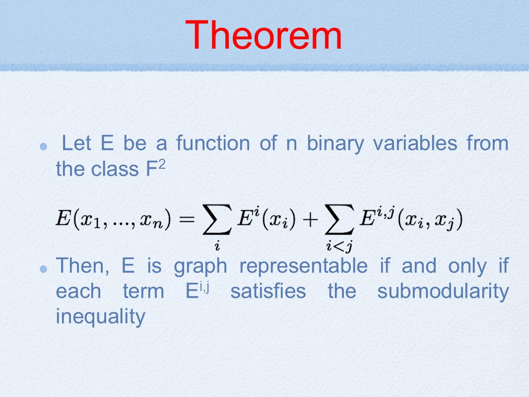 Theorem Let E be a function of n binary variables from the class F 2 Then, E is graph representable if and only if each term E i,j satisfies the submodularity inequality