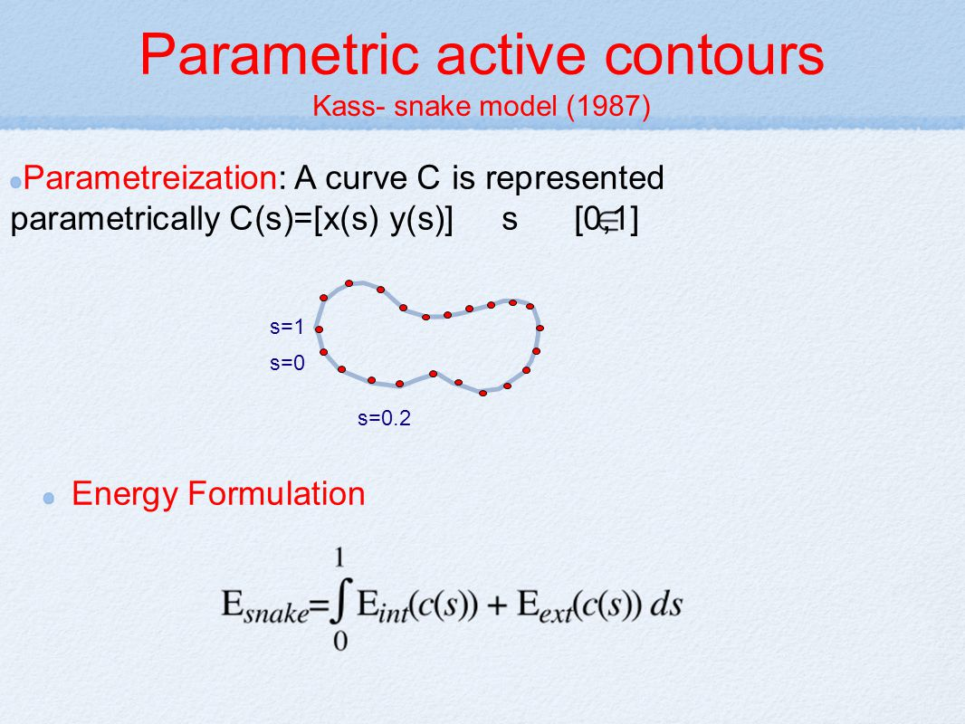 Parametric active contours Kass- snake model (1987) Energy Formulation s=0 s=0.2 s=1 Parametreization: A curve C is represented parametrically C(s)=[x(s) y(s)] s [0,1]