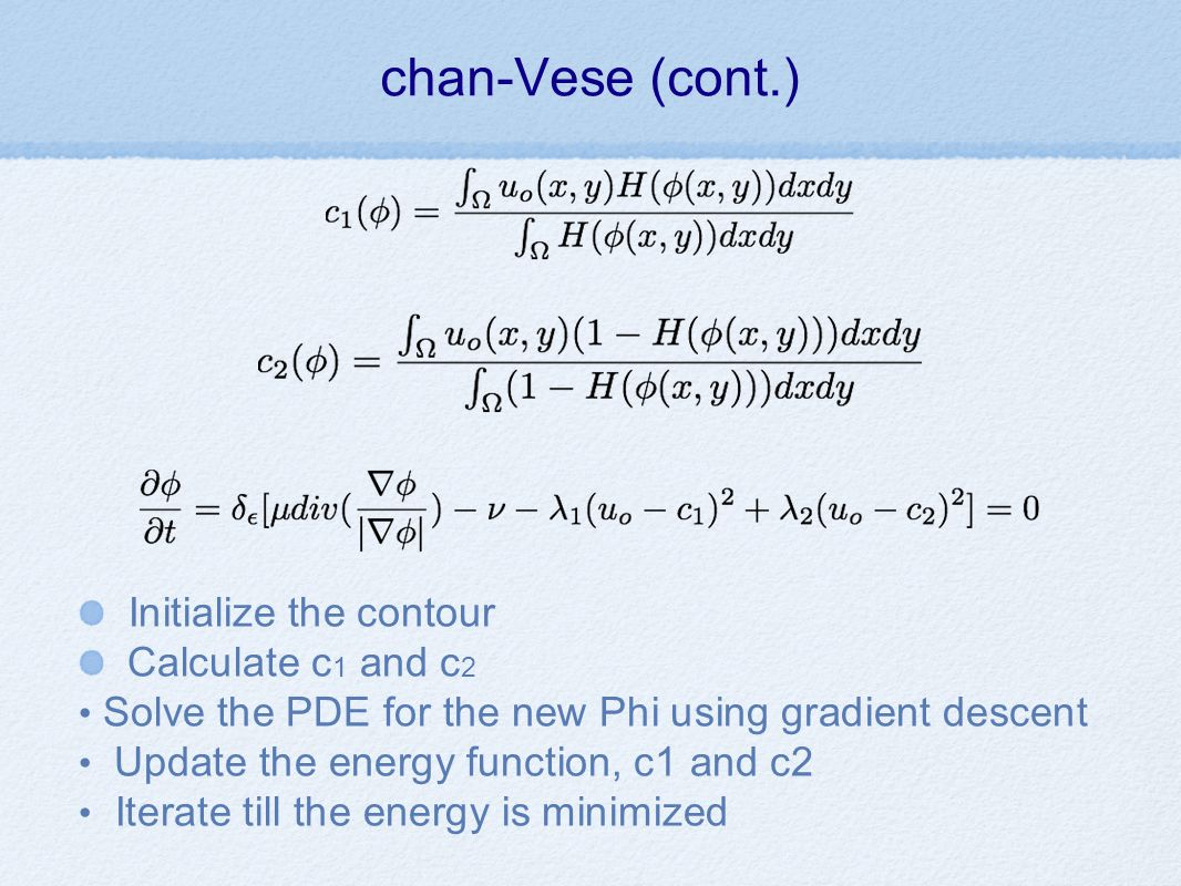 chan-Vese (cont.) Initialize the contour Calculate c 1 and c 2 Solve the PDE for the new Phi using gradient descent Update the energy function, c1 and c2 Iterate till the energy is minimized