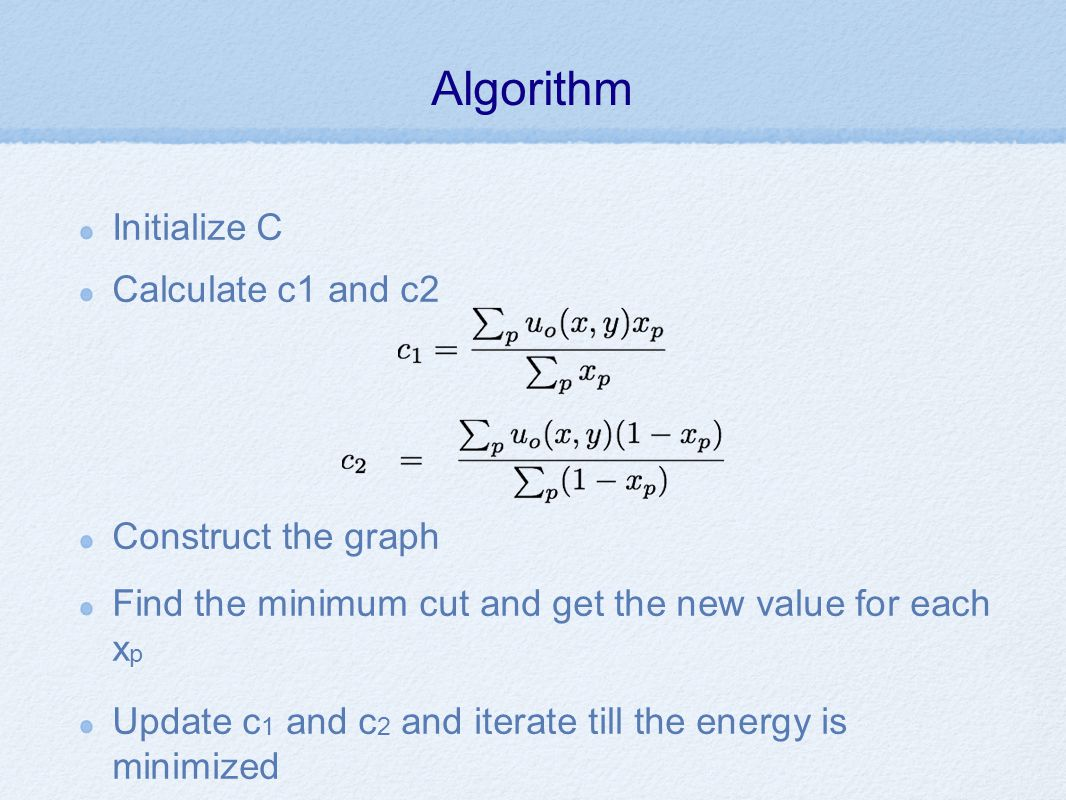 Algorithm Initialize C Calculate c1 and c2 Construct the graph Find the minimum cut and get the new value for each x p Update c 1 and c 2 and iterate till the energy is minimized