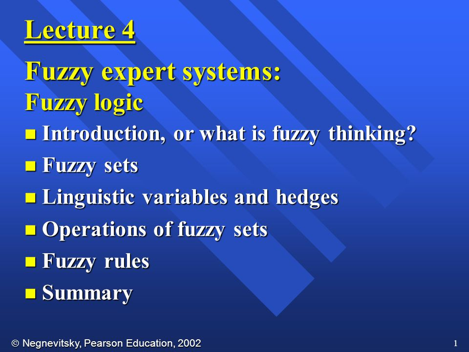  Negnevitsky, Pearson Education, 2002 1 Lecture 4 Fuzzy expert systems: Fuzzy logic n Introduction, or what is fuzzy thinking.