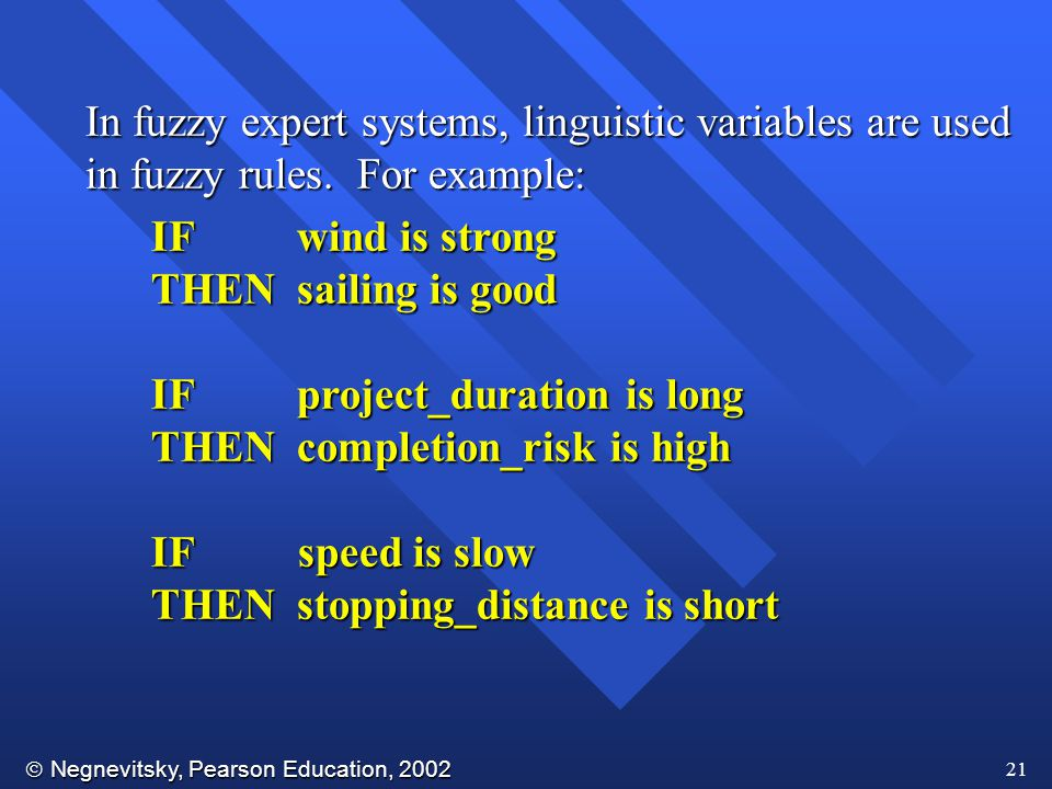  Negnevitsky, Pearson Education, 2002 21 In fuzzy expert systems, linguistic variables are used in fuzzy rules.