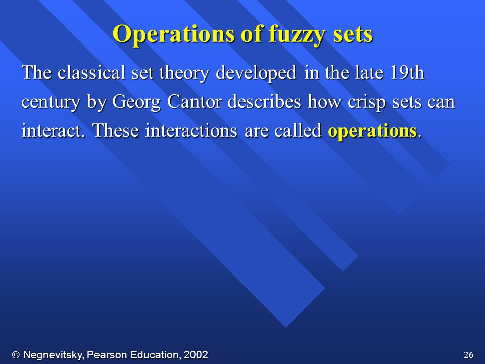  Negnevitsky, Pearson Education, 2002 26 Operations of fuzzy sets The classical set theory developed in the late 19th century by Georg Cantor describes how crisp sets can interact.